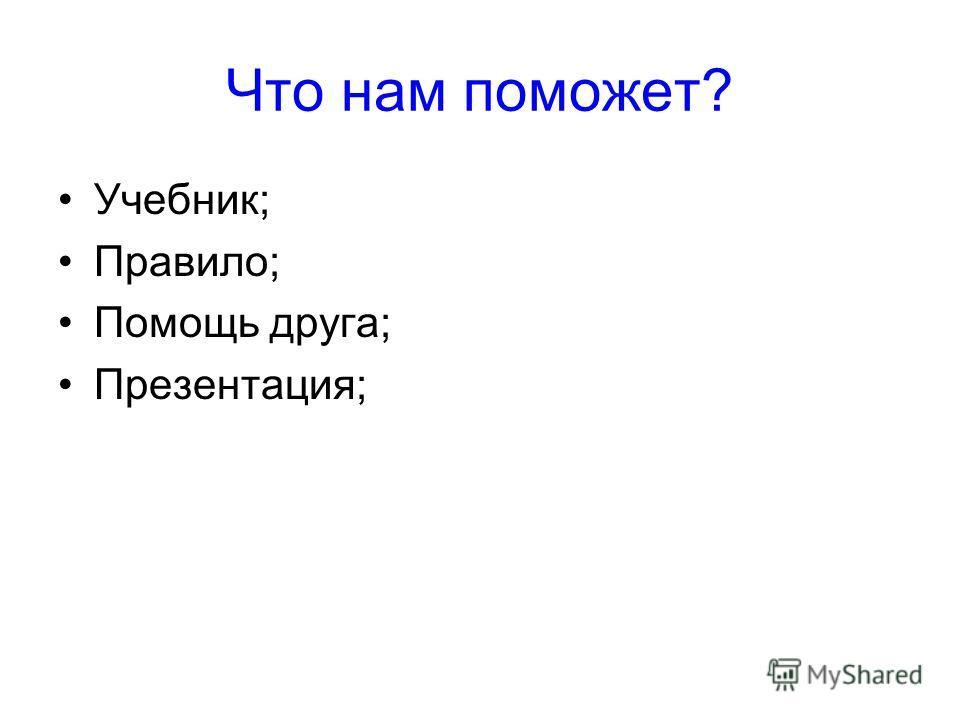 Что нам поможет? Учебник; Правило; Помощь друга; Презентация;
