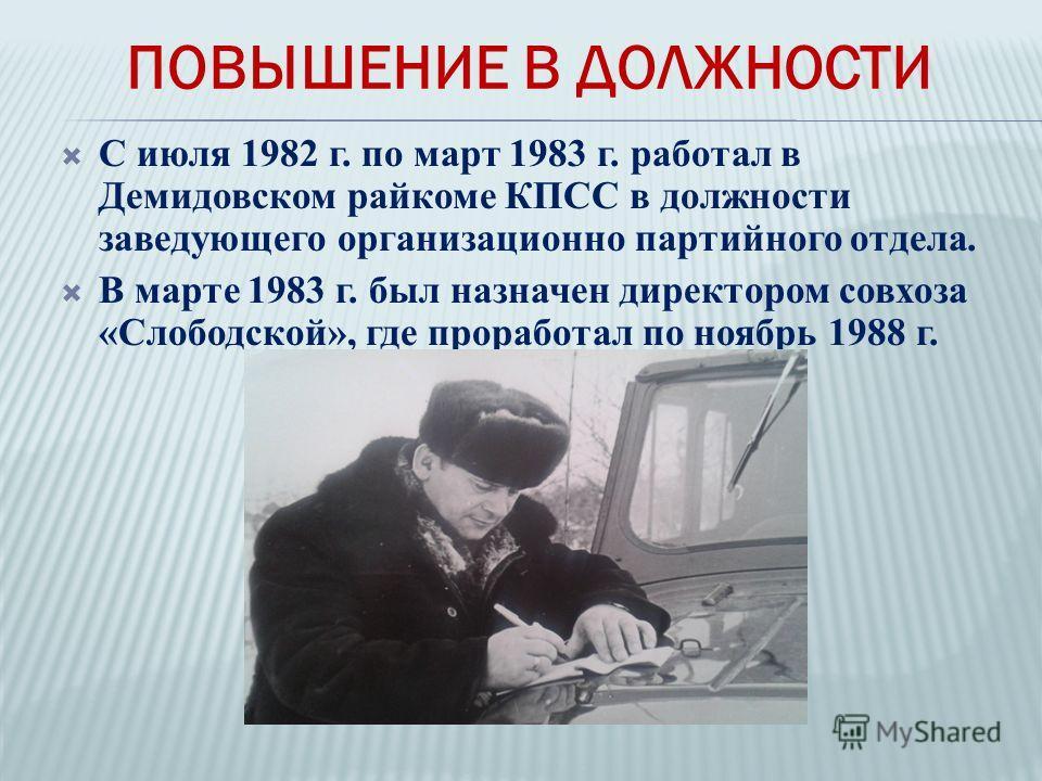 С июля 1982 г. по март 1983 г. работал в Демидовском райкоме КПСС в должности заведующего организационно партийного отдела. В марте 1983 г. был назначен директором совхоза «Слободской», где проработал по ноябрь 1988 г. ПОВЫШЕНИЕ В ДОЛЖНОСТИ