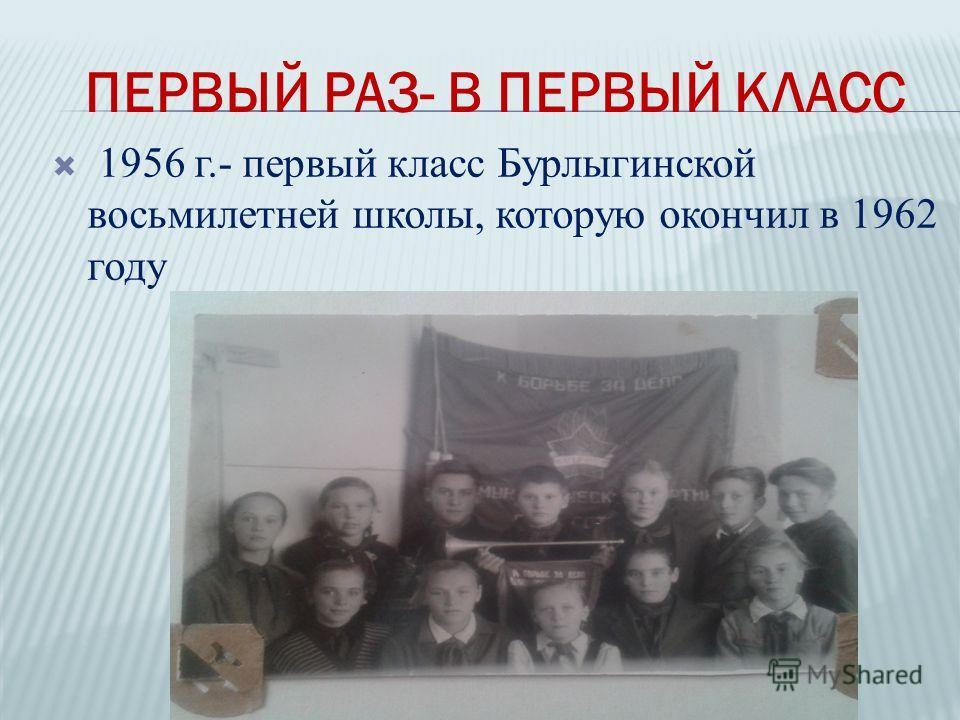 1956 г.- первый класс Бурлыгинской восьмилетней школы, которую окончил в 1962 году ПЕРВЫЙ РАЗ- В ПЕРВЫЙ КЛАСС