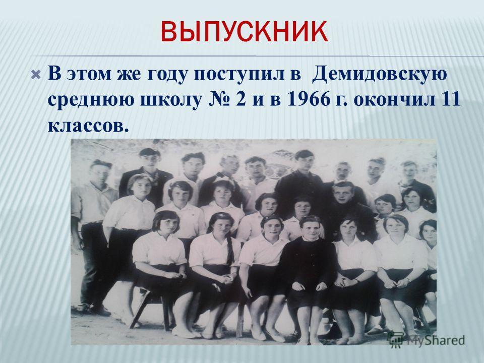 В этом же году поступил в Демидовскую среднюю школу 2 и в 1966 г. окончил 11 классов. ВЫПУСКНИК