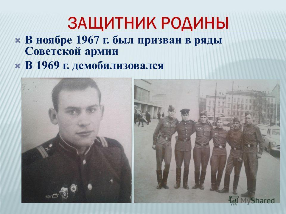 В ноябре 1967 г. был призван в ряды Советской армии В 1969 г. демобилизовался ЗАЩИТНИК РОДИНЫ