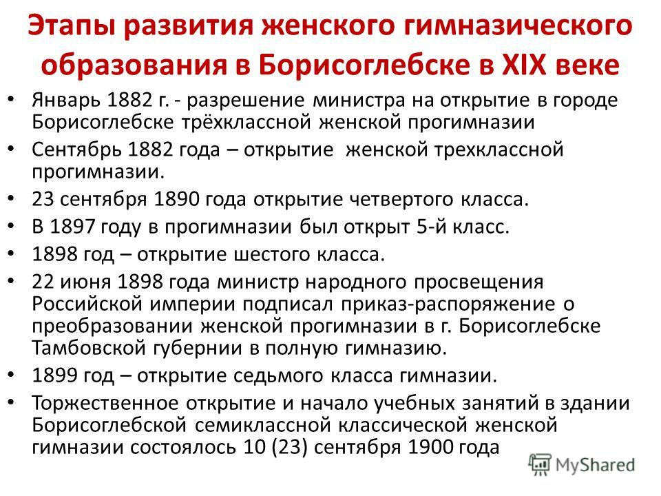 Этапы развития женского гимназического образования в Борисоглебске в XIX веке Январь 1882 г. - разрешение министра на открытие в городе Борисоглебске трёхклассной женской прогимназии Сентябрь 1882 года – открытие женской трехклассной прогимназии. 23