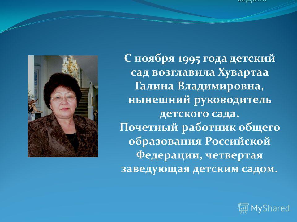 С ноября 1995 года детский сад возглавила Хувартаа Галина Владимировна, нынешний руководитель детского сада. Почетный работник общего образования Российской Федерации, четвертая заведующая детским садом.