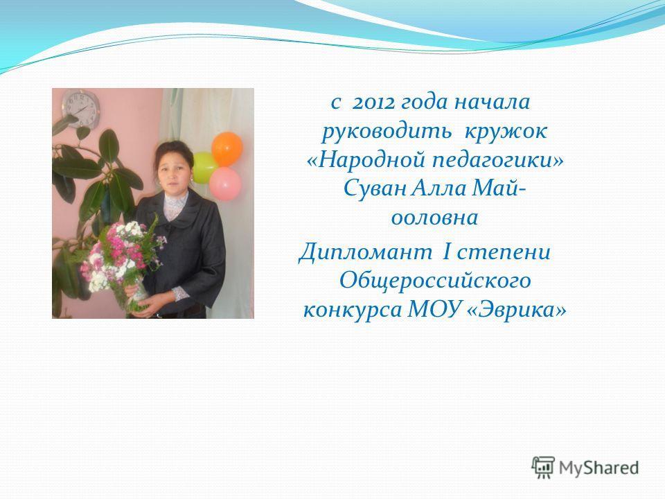 с 2012 года начала руководить кружок «Народной педагогики» Суван Алла Май- ооловна Дипломант I степени Общероссийского конкурса МОУ «Эврика»