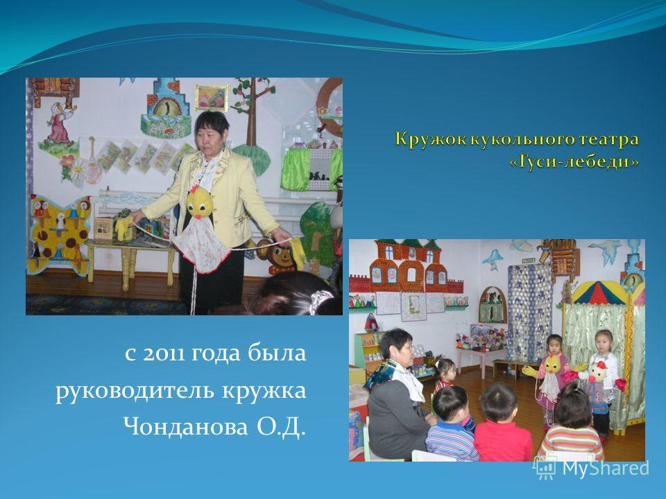 с 2011 года была руководитель кружка Чонданова О.Д.