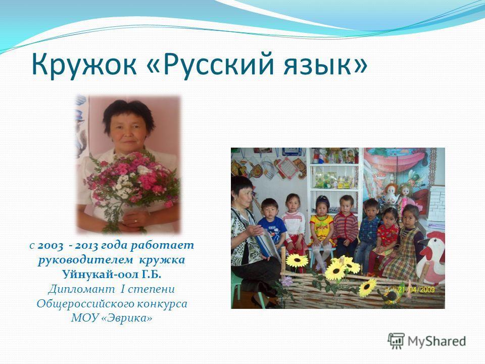 Кружок «Русский язык» с 2003 - 2013 года работает руководителем кружка Уйнукай-оол Г.Б. Дипломант I степени Общероссийского конкурса МОУ «Эврика»