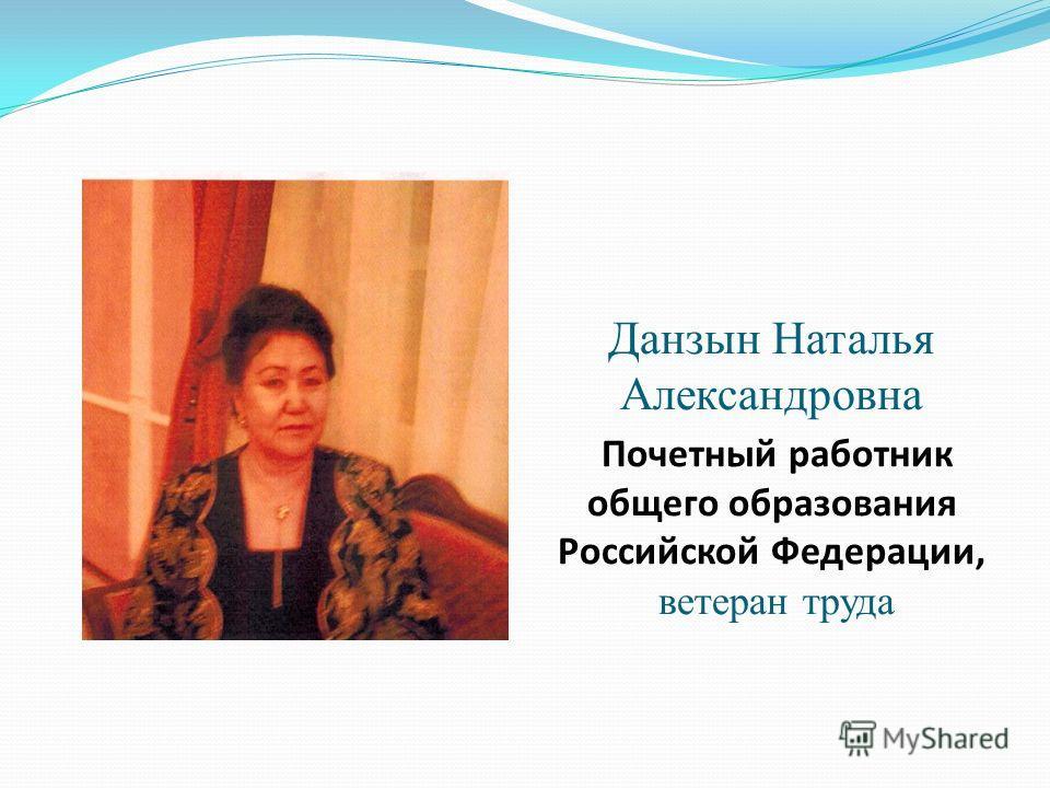 Данзын Наталья Александровна Почетный работник общего образования Российской Федерации, ветеран труда