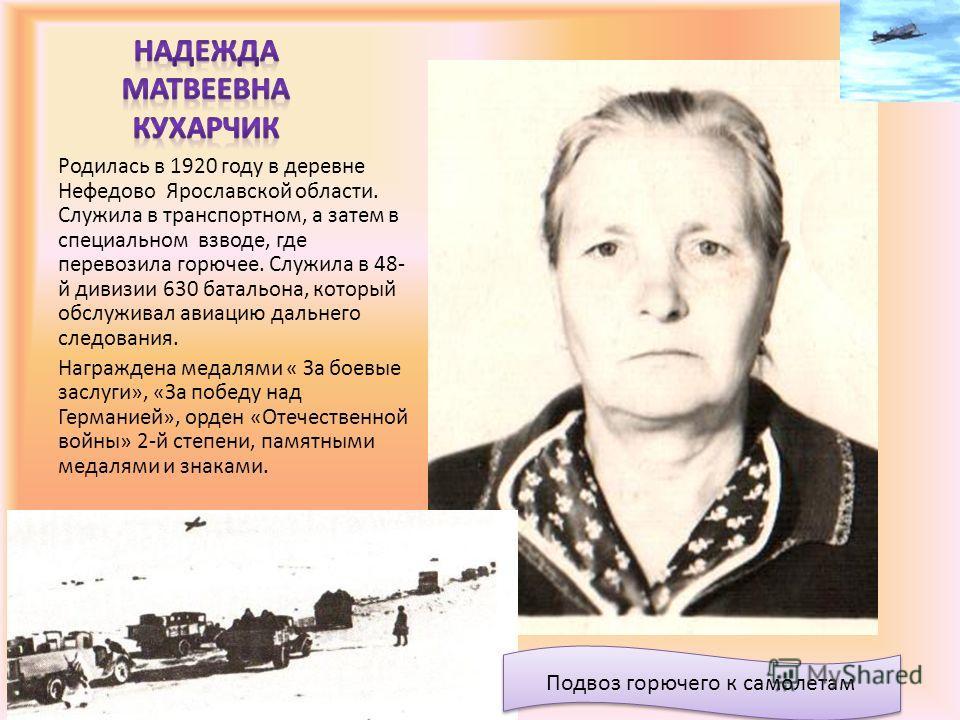 Родилась в 1920 году в деревне Нефедово Ярославской области. Служила в транспортном, а затем в специальном взводе, где перевозила горючее. Служила в 48- й дивизии 630 батальона, который обслуживал авиацию дальнего следования. Награждена медалями « За