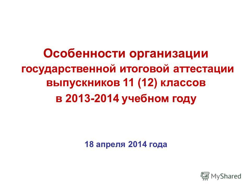 Особенности организации государственной итоговой аттестации выпускников 11 (12) классов в 2013-2014 учебном году 18 апреля 2014 года