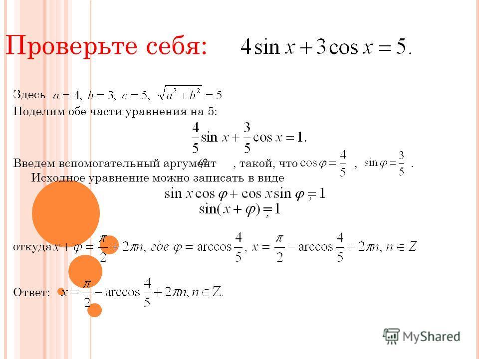 Проверьте себя: Здесь Поделим обе части уравнения на 5: Введем вспомогательный аргумент, такой, что,. Исходное уравнение можно записать в виде, откуда Ответ: