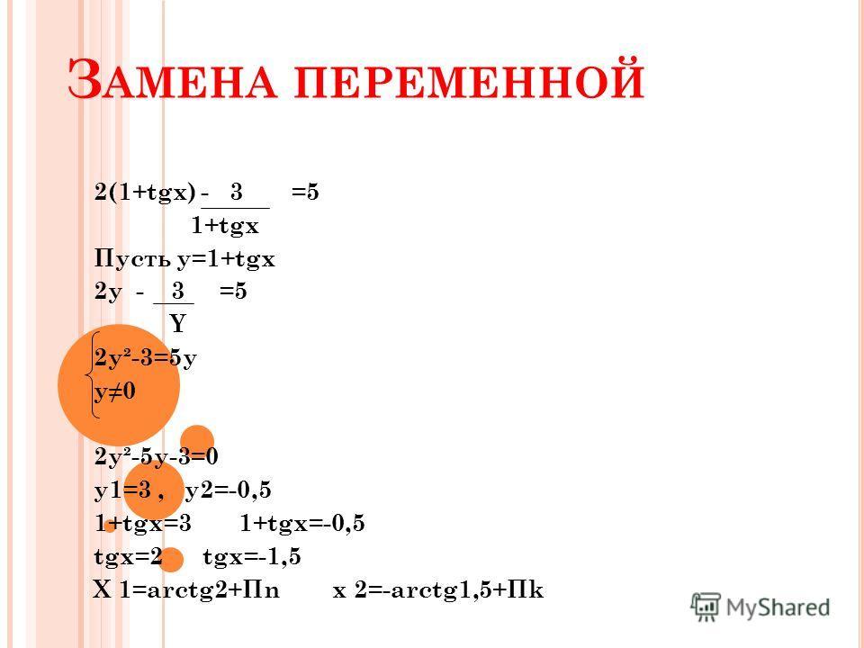 З АМЕНА ПЕРЕМЕННОЙ 2(1+tgx) - 3 =5 1+tgx Пусть y=1+tgx 2y - 3 =5 Y 2y²-3=5y y0 2y²-5y-3=0 y1=3, y2=-0,5 1+tgx=3 1+tgx=-0,5 tgx=2 tgx=-1,5 X 1=arctg2+Пn x 2=-arctg1,5+Пk