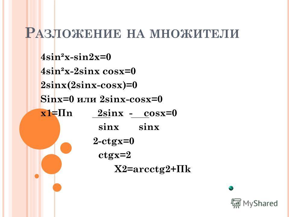 Р АЗЛОЖЕНИЕ НА МНОЖИТЕЛИ 4sin²x-sin2x=0 4sin²x-2sinx cosx=0 2sinx(2sinx-cosx)=0 Sinx=0 или 2sinx-cosx=0 x1=Пn 2sinx - cosx=0 sinx sinx 2-ctgx=0 ctgx=2 X2=arcctg2+Пk