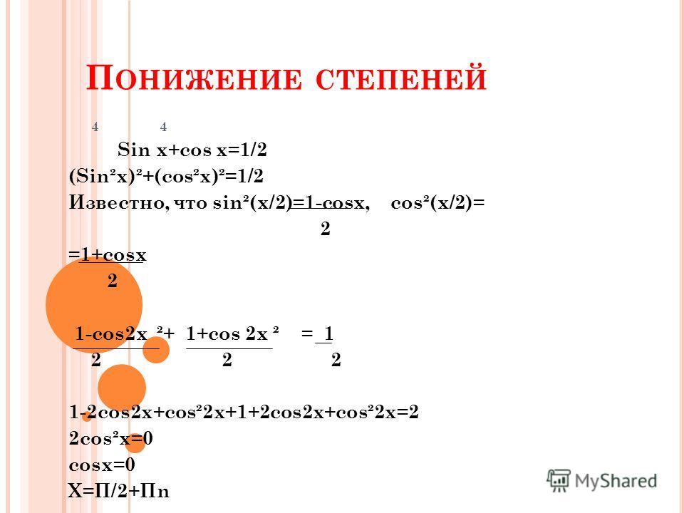 П ОНИЖЕНИЕ СТЕПЕНЕЙ 4 4 Sin x+cos x=1/2 (Sin²x)²+(cos²x)²=1/2 Известно, что sin²(x/2)=1-cosx, cos²(x/2)= 2 =1+cosx 2 1-cos2x ²+ 1+cos 2x ² = 1 2 2 2 1-2cos2x+cos²2x+1+2cos2x+cos²2x=2 2cos²x=0 cosx=0 X=П/2+Пn