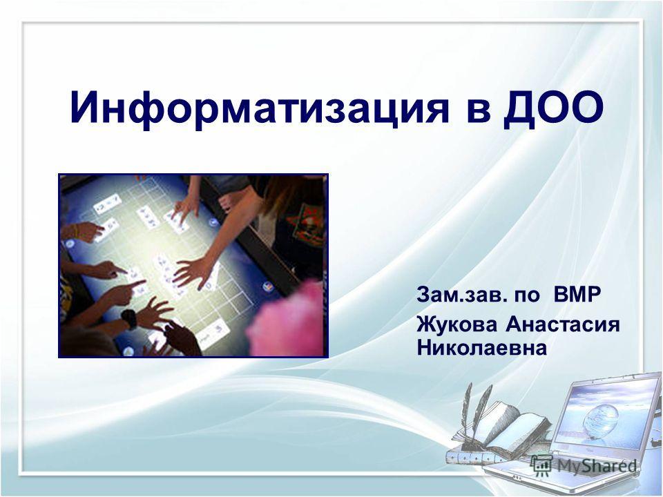 Информатизация в ДОО Зам.зав. по ВМР Жукова Анастасия Николаевна