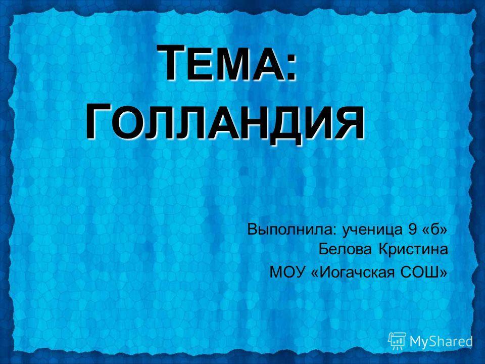 Т ЕМА : Г ОЛЛАНДИЯ Выполнила: ученица 9 «б» Белова Кристина МОУ «Иогачская СОШ»
