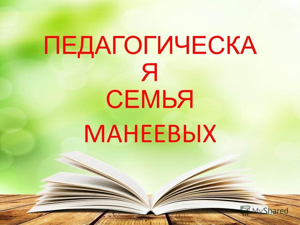 ПЕДАГОГИЧЕСКА Я СЕМЬЯ МАНЕЕВЫХ