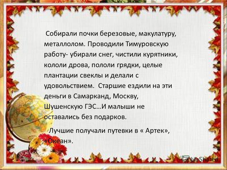 Собирали почки березовые, макулатуру, металлолом. Проводили Тимуровскую работу- убирали снег, чистили курятники, кололи дрова, пололи грядки, целые плантации свеклы и делали с удовольствием. Старшие ездили на эти деньги в Самарканд, Москву, Шушенскую