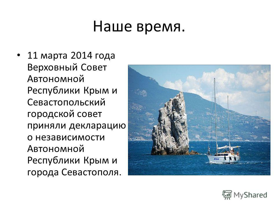 Наше время. 11 марта 2014 года Верховный Совет Автономной Республики Крым и Севастопольский городской совет приняли декларацию о независимости Автономной Республики Крым и города Севастополя.