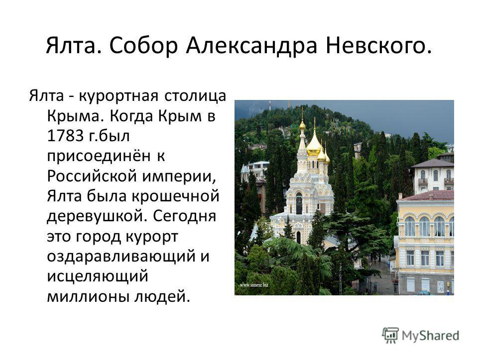 Ялта. Собор Александра Невского. Ялта - курортная столица Крыма. Когда Крым в 1783 г.был присоединён к Российской империи, Ялта была крошечной деревушкой. Сегодня это город курорт оздаравливающий и исцеляющий миллионы людей.