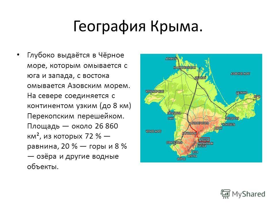 География Крыма. Глубоко выдаётся в Чёрное море, которым омывается с юга и запада, с востока омывается Азовским морем. На севере соединяется с континентом узким (до 8 км) Перекопским перешейком. Площадь около 26 860 км², из которых 72 % равнина, 20 %