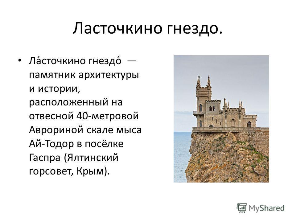 Ласточкино гнездо. Ла́сточкино гнездо́ памятник архитектуры и истории, расположенный на отвесной 40-метровой Аврориной скале мыса Ай-Тодор в посёлке Гаспра (Ялтинский горсовет, Крым).