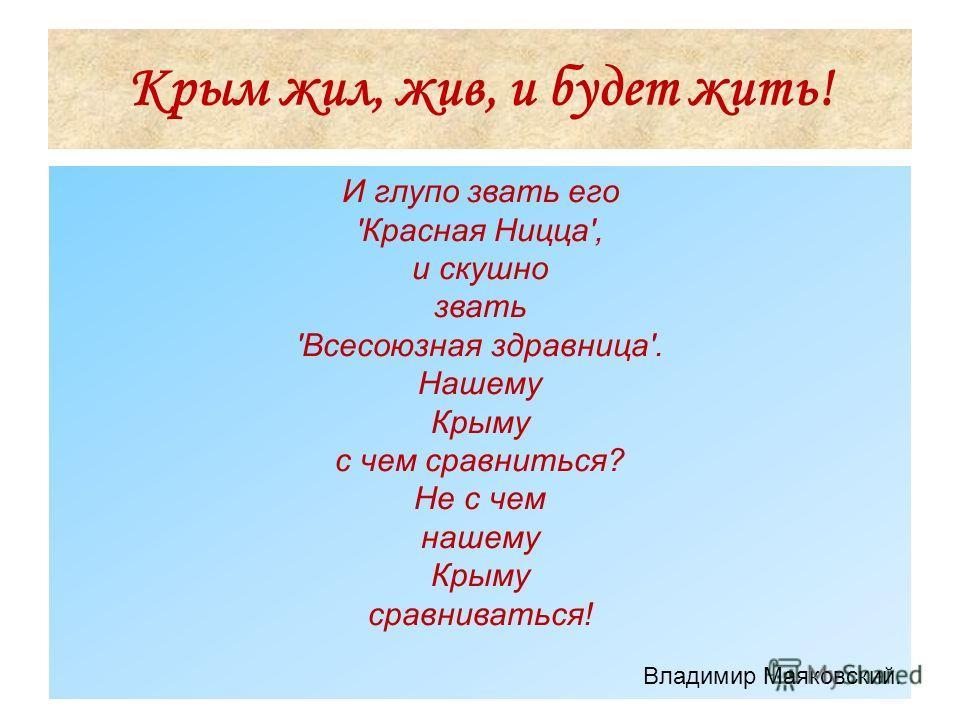 Крым жил, жив, и будет жить! И глупо звать его 'Красная Ницца', и скушно звать 'Всесоюзная здравница'. Нашему Крыму с чем сравниться? Не с чем нашему Крыму сравниваться! Владимир Маяковский.