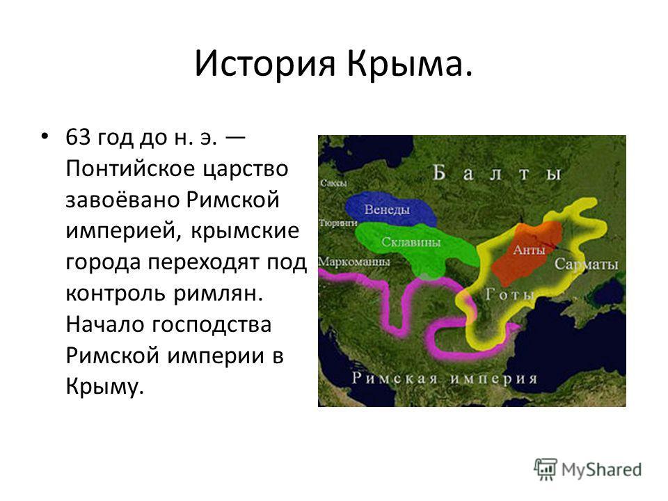 История Крыма. 63 год до н. э. Понтийское царство завоёвано Римской империей, крымские города переходят под контроль римлян. Начало господства Римской империи в Крыму.
