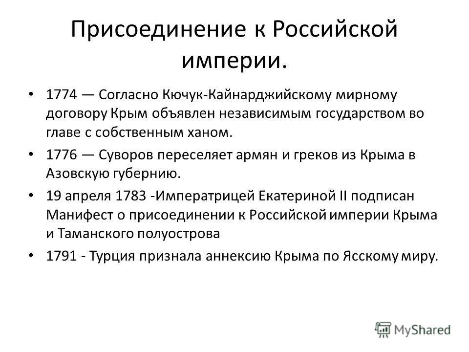 Присоединение к Российской империи. 1774 Согласно Кючук-Кайнарджийскому мирному договору Крым объявлен независимым государством во главе с собственным ханом. 1776 Суворов переселяет армян и греков из Крыма в Азовскую губернию. 19 апреля 1783 -Императ