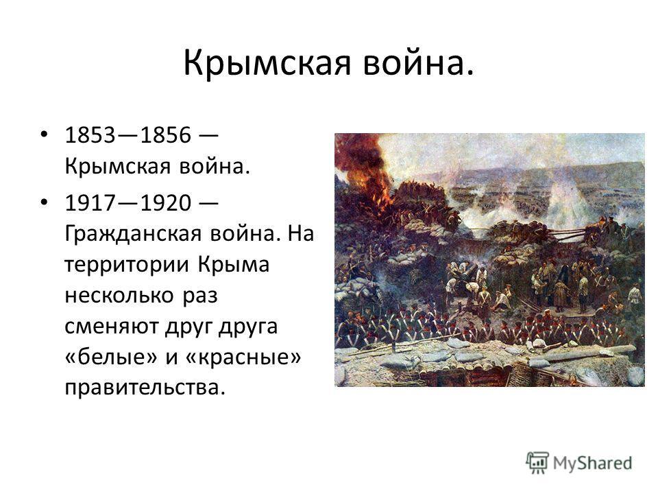 Крымская война. 18531856 Крымская война. 19171920 Гражданская война. На территории Крыма несколько раз сменяют друг друга «белые» и «красные» правительства.