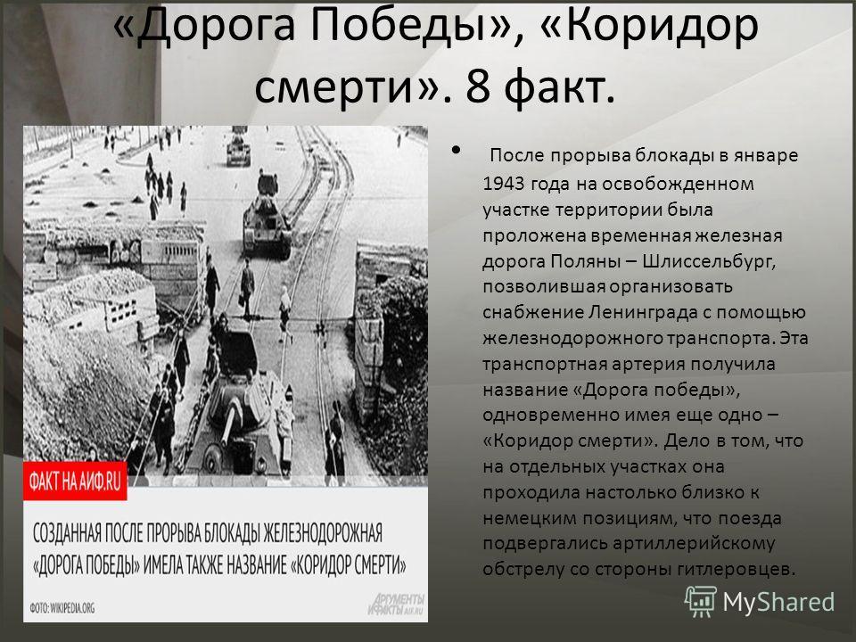 «Дорога Победы», «Коридор смерти». 8 факт. После прорыва блокады в январе 1943 года на освобожденном участке территории была проложена временная железная дорога Поляны – Шлиссельбург, позволившая организовать снабжение Ленинграда с помощью железнодор