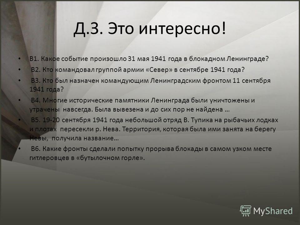 Д.З. Это интересно! В1. Какое событие произошло 31 мая 1941 года в блокадном Ленинграде? В2. Кто командовал группой армии «Север» в сентябре 1941 года? В3. Кто был назначен командующим Ленинградским фронтом 11 сентября 1941 года? В4. Многие историчес
