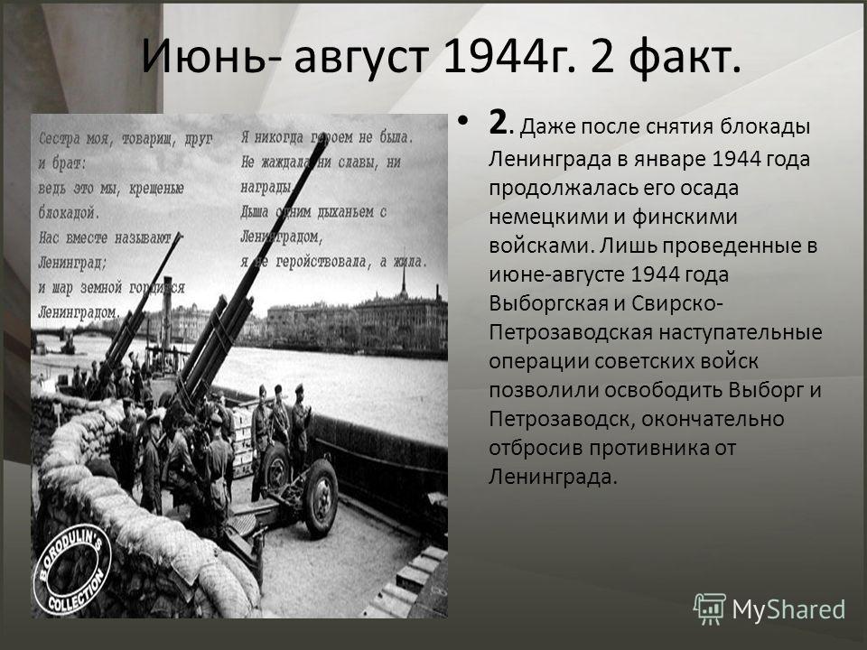 Июнь- август 1944г. 2 факт. 2. Даже после снятия блокады Ленинграда в январе 1944 года продолжалась его осада немецкими и финскими войсками. Лишь проведенные в июне-августе 1944 года Выборгская и Свирско- Петрозаводская наступательные операции советс