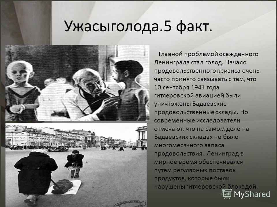 Ужасыголода.5 факт. Главной проблемой осажденного Ленинграда стал голод. Начало продовольственного кризиса очень часто принято связывать с тем, что 10 сентября 1941 года гитлеровской авиацией были уничтожены Бадаевские продовольственные склады. Но со