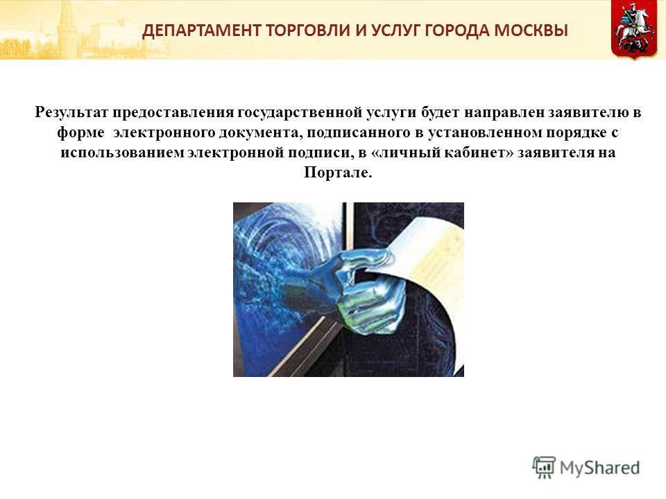 Результат предоставления государственной услуги будет направлен заявителю в форме электронного документа, подписанного в установленном порядке с использованием электронной подписи, в «личный кабинет» заявителя на Портале. ДЕПАРТАМЕНТ ТОРГОВЛИ И УСЛУГ