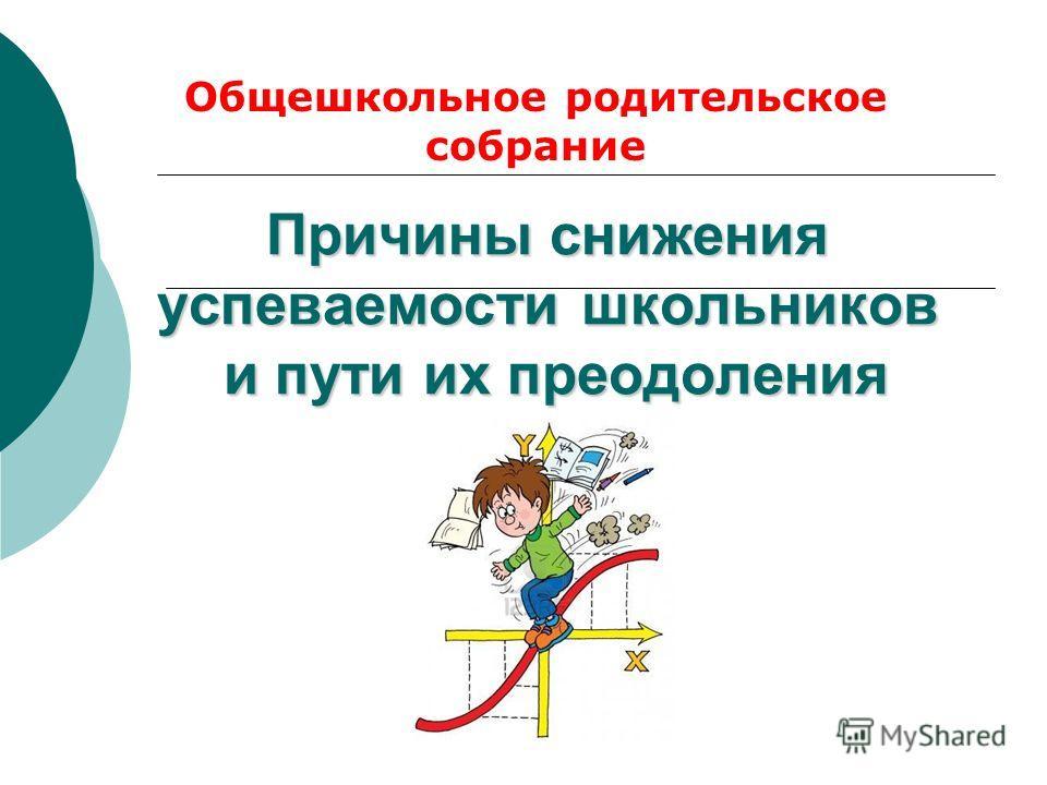 Причины снижения успеваемости школьников и пути их преодоления Общешкольное родительское собрание