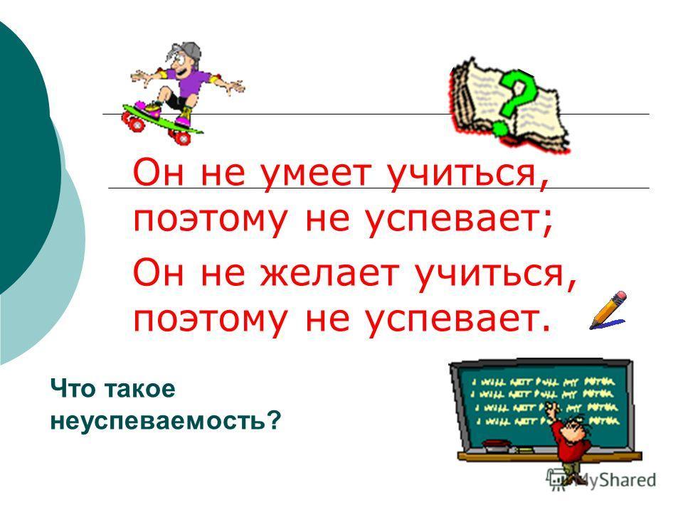 Он не умеет учиться, поэтому не успевает; Он не желает учиться, поэтому не успевает. Что такое неуспеваемость?