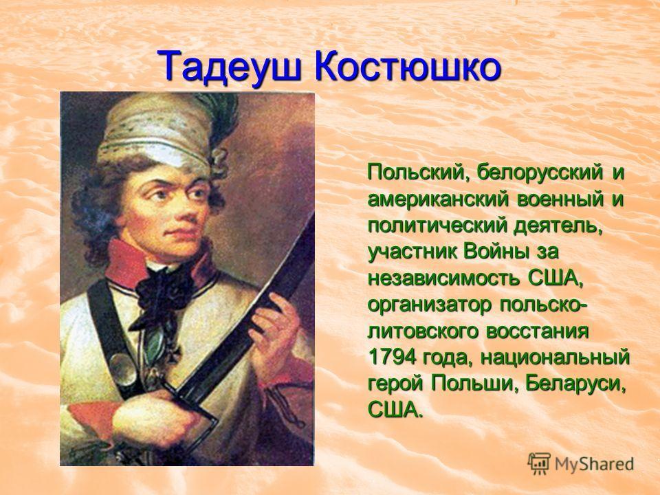 Тадеуш Костюшко Польский, белорусский и американский военный и политический деятель, участник Войны за независимость США, организатор польско- литовского восстания 1794 года, национальный герой Польши, Беларуси, США. Польский, белорусский и американс