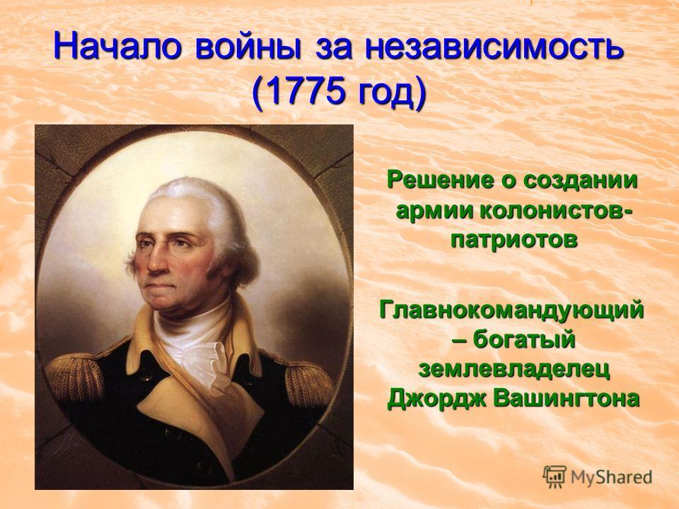 Начало войны за независимость (1775 год) Решение о создании армии колонистов- патриотов Решение о создании армии колонистов- патриотов Главнокомандующий – богатый землевладелец Джордж Вашингтона Главнокомандующий – богатый землевладелец Джордж Вашинг