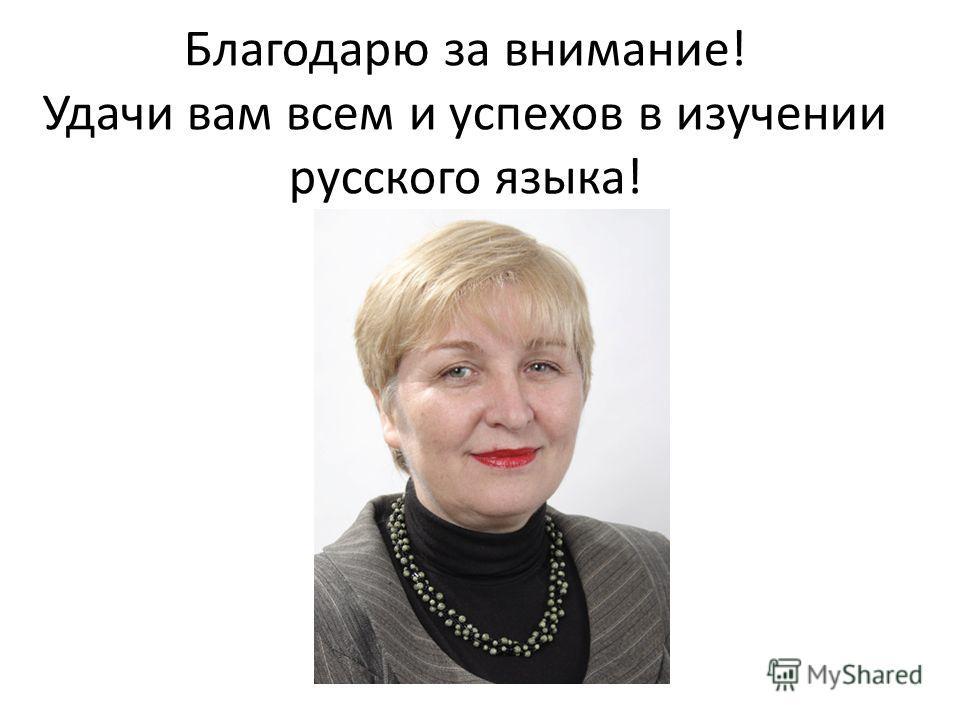 Благодарю за внимание! Удачи вам всем и успехов в изучении русского языка!