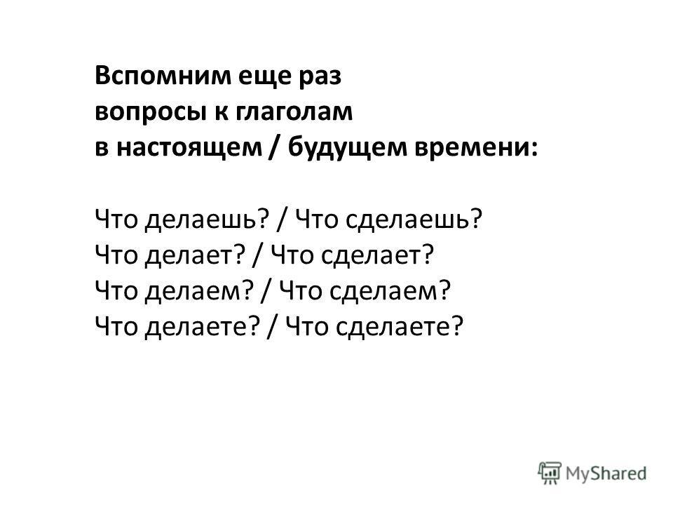 Вспомним еще раз вопросы к глаголам в настоящем / будущем времени: Что делаешь? / Что сделаешь? Что делает? / Что сделает? Что делаем? / Что сделаем? Что делаете? / Что сделаете?