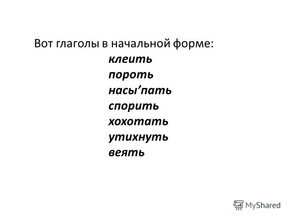 Вот глаголы в начальной форме: клеить пороть насыпать спорить хохотать утихнуть веять
