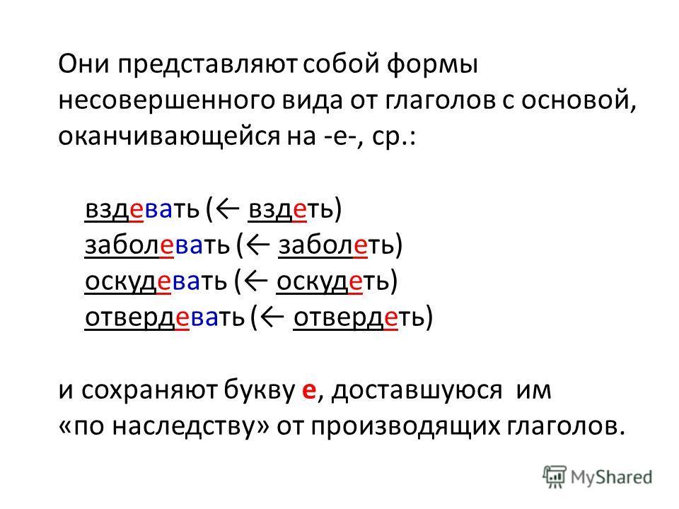 Они представляют собой формы несовершенного вида от глаголов с основой, оканчивающейся на -е-, ср.: вздевать ( вздеть) заболевать ( заболеть) оскудевать ( оскудеть) отвердевать ( отвердеть) и сохраняют букву е, доставшуюся им «по наследству» от произ