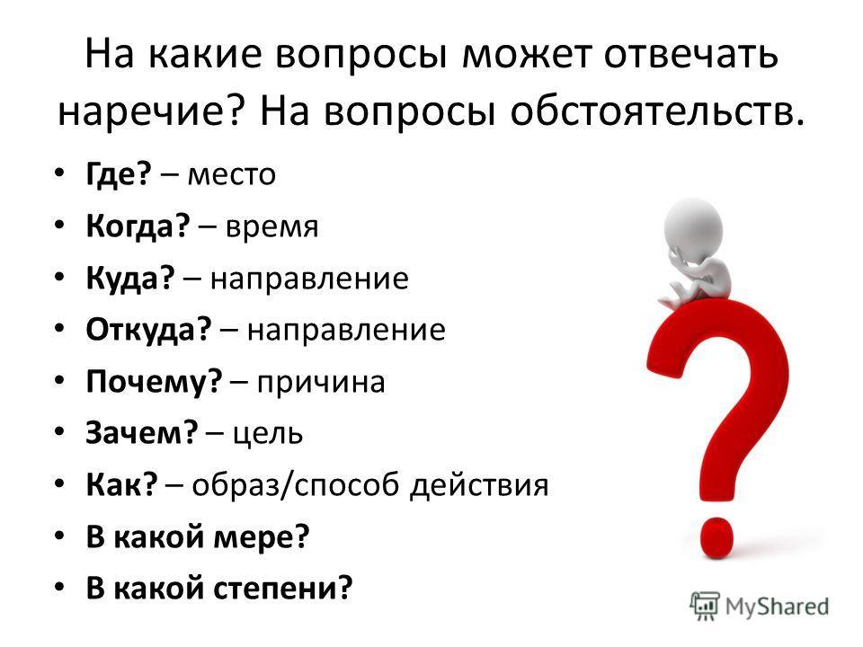 На какие вопросы может отвечать наречие? На вопросы обстоятельств. Где? – место Когда? – время Куда? – направление Откуда? – направление Почему? – причина Зачем? – цель Как? – образ/способ действия В какой мере? В какой степени?