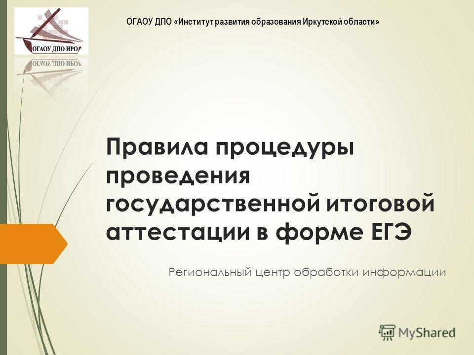 Правила процедуры проведения государственной итоговой аттестации в форме ЕГЭ Региональный центр обработки информации ОГАОУ ДПО «Институт развития образования Иркутской области»
