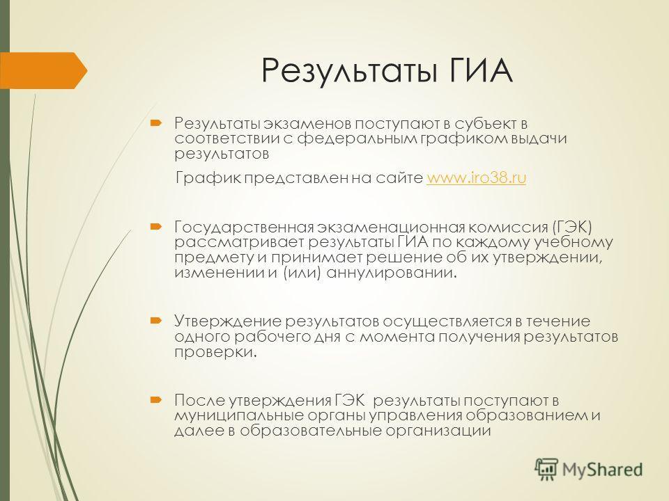 Результаты ГИА Результаты экзаменов поступают в субъект в соответствии с федеральным графиком выдачи результатов График представлен на сайте www.iro38.ruwww.iro38.ru Государственная экзаменационная комиссия (ГЭК) рассматривает результаты ГИА по каждо