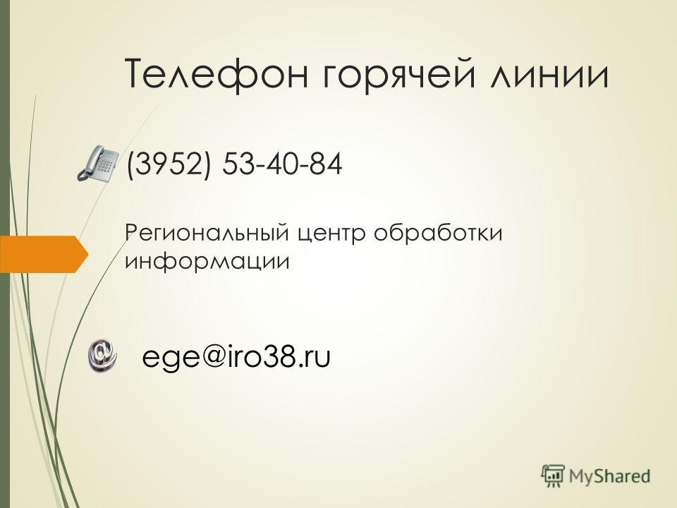 Телефон горячей линии (3952) 53-40-84 Региональный центр обработки информации ege@iro38.ru