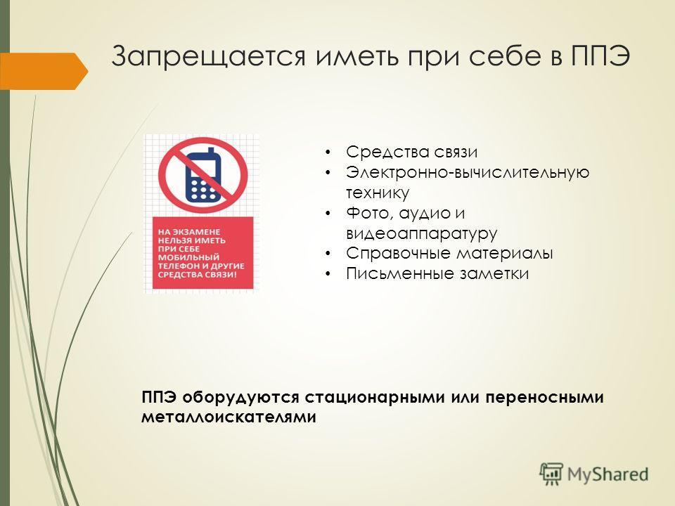 Запрещается иметь при себе в ППЭ Средства связи Электронно-вычислительную технику Фото, аудио и видеоаппаратуру Справочные материалы Письменные заметки ППЭ оборудуются стационарными или переносными металлоискателями