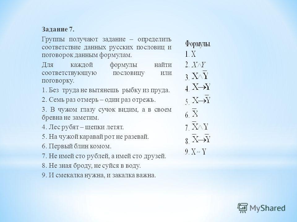 Задание 7. Группы получают задание – определить соответствие данных русских пословиц и поговорок данным формулам. Для каждой формулы найти соответствующую пословицу или поговорку. 1. Без труда не вытянешь рыбку из пруда. 2. Семь раз отмерь – один раз