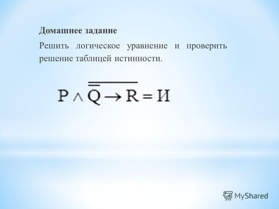 Домашнее задание Решить логическое уравнение и проверить решение таблицей истинности.