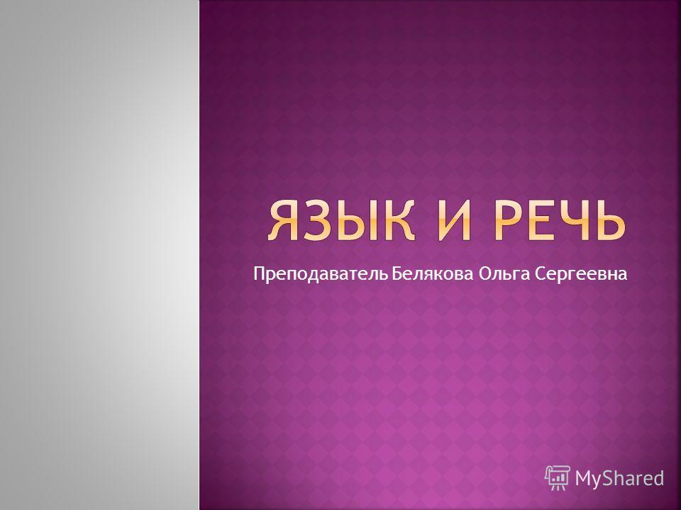 Преподаватель Белякова Ольга Сергеевна